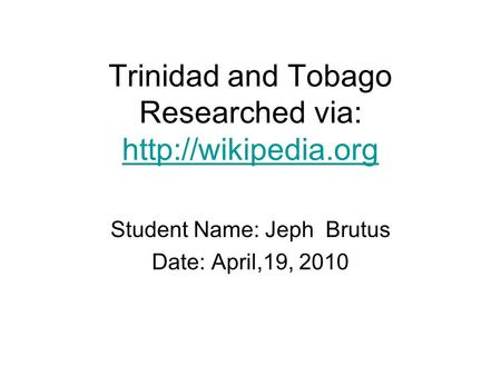 Trinidad and Tobago Researched via:   Student Name: Jeph Brutus Date: April,19, 2010.