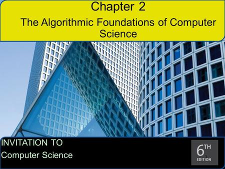 INVITATION TO Computer Science 1 11 Chapter 2 The Algorithmic Foundations of Computer Science.