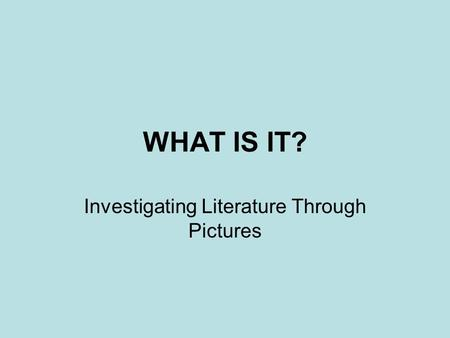 WHAT IS IT? Investigating Literature Through Pictures.
