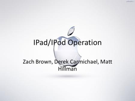 IPad/IPod Operation Zach Brown, Derek Carmichael, Matt Hillman.