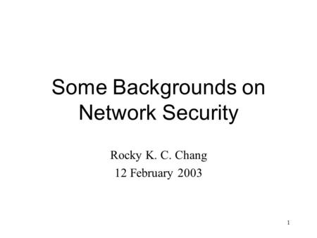 1 Some Backgrounds on Network Security Rocky K. C. Chang 12 February 2003.