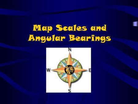 Map Scales and Angular Bearings. Types of Map Scales There are three main types of Map Scales: –Direct Statement: Written in words Ex: 1 cm represents.