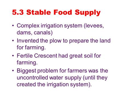 5.3 Stable Food Supply Complex irrigation system (levees, dams, canals) Invented the plow to prepare the land for farming. Fertile Crescent had great soil.
