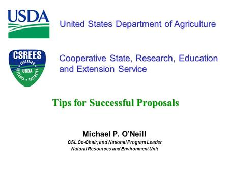 United States Department of Agriculture Cooperative State, Research, Education and Extension Service Tips for Successful Proposals Michael P. O'Neill CSL.