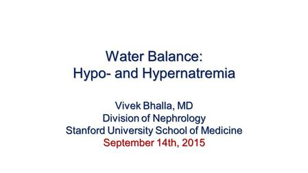 Water Balance: Hypo- and Hypernatremia Vivek Bhalla, MD Division of Nephrology Stanford University School of Medicine September 14th, 2015.
