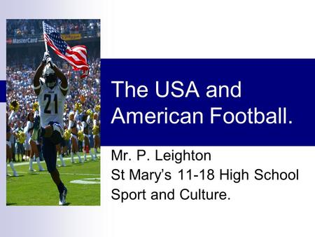 The USA and American Football. Mr. P. Leighton St Mary's 11-18 High School Sport and Culture.