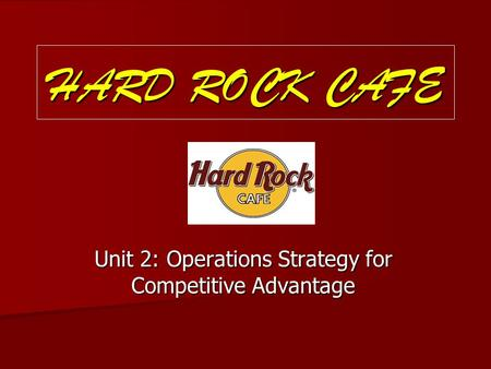 HARD ROCK CAFE Unit 2: Operations Strategy for Competitive Advantage.