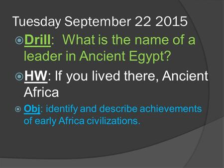 Tuesday September 22 2015  Drill: What is the name of a leader in Ancient Egypt?  HW: If you lived there, Ancient Africa  Obj: identify and describe.