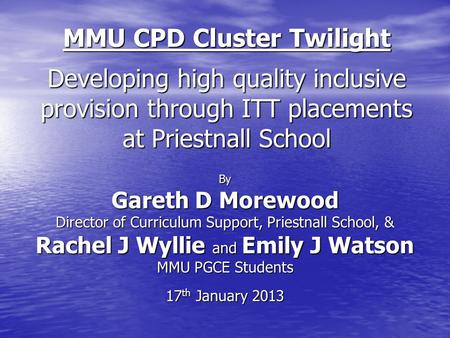 MMU CPD Cluster Twilight Developing high quality inclusive provision through ITT placements at Priestnall School By Gareth D Morewood Director of Curriculum.