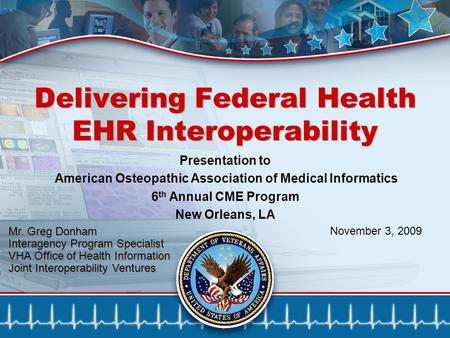 1 Delivering Federal Health EHR Interoperability Mr. Greg Donham Interagency Program Specialist VHA Office of Health Information Joint Interoperability.
