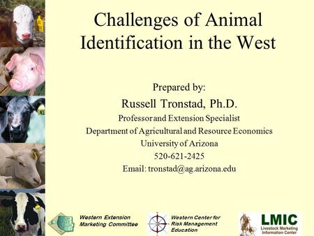 Challenges of Animal Identification in the West Prepared by: Russell Tronstad, Ph.D. Professor and Extension Specialist Department of Agricultural and.