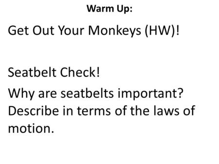 Warm Up: Get Out Your Monkeys (HW)! Seatbelt Check! Why are seatbelts important? Describe in terms of the laws of motion.