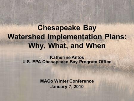 Chesapeake Bay Watershed Implementation Plans: Why, What, and When Katherine Antos U.S. EPA Chesapeake Bay Program Office MACo Winter Conference January.