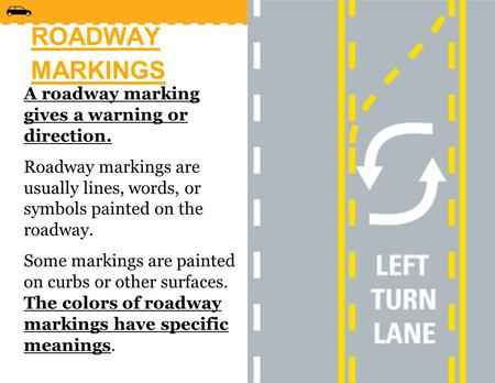 ROADWAY MARKINGS A roadway marking gives a warning or direction. Roadway markings are usually lines, words, or symbols painted on the roadway. Some markings.