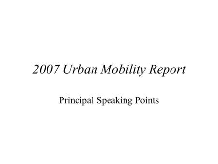 2007 Urban Mobility Report Principal Speaking Points.