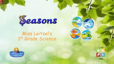 Miss Leitzel's 1 st Grade Science Next. Click on a season to learn more about it. Click here for a review question.