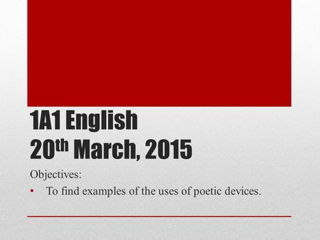 1A1 English 20 th March, 2015 Objectives: To find examples of the uses of poetic devices.