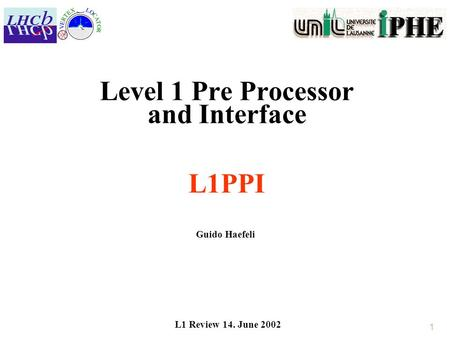 1 Level 1 Pre Processor and Interface L1PPI Guido Haefeli L1 Review 14. June 2002.