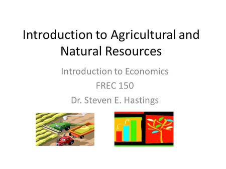 Introduction to Economics FREC 150 Dr. Steven E. Hastings Introduction to Agricultural and Natural Resources.