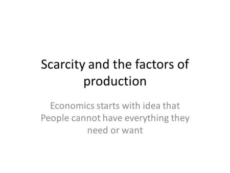 Scarcity and the factors of production Economics starts with idea that People cannot have everything they need or want.