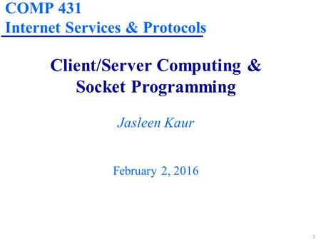 1 COMP 431 Internet Services & Protocols Client/Server Computing & Socket Programming Jasleen Kaur February 2, 2016.