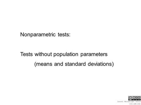Nonparametric tests: Tests without population parameters (means and standard deviations)