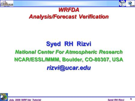 0 0 July, 2009 WRF-Var Tutorial Syed RH Rizvi WRFDA Analysis/Forecast Verification Syed RH Rizvi National Center For Atmospheric Research NCAR/ESSL/MMM,