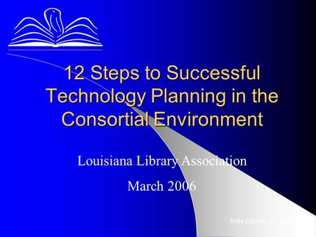 12 Steps to Successful Technology Planning in the Consortial Environment State Library of Louisiana Louisiana Library Association March 2006.