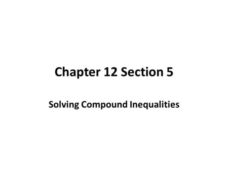 Chapter 12 Section 5 Solving Compound Inequalities.
