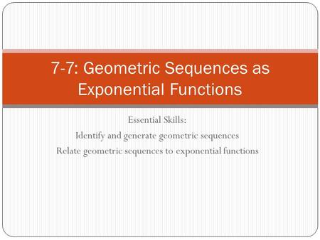 Essential Skills: Identify and generate geometric sequences Relate geometric sequences to exponential functions 7-7: Geometric Sequences as Exponential.