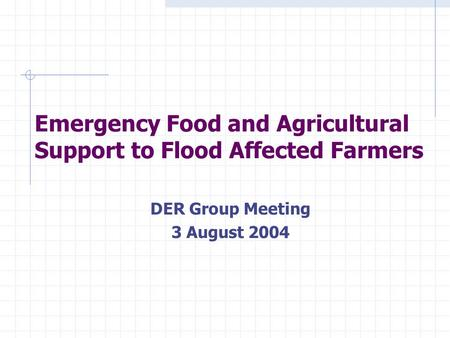 Emergency Food and Agricultural Support to Flood Affected Farmers DER Group Meeting 3 August 2004.