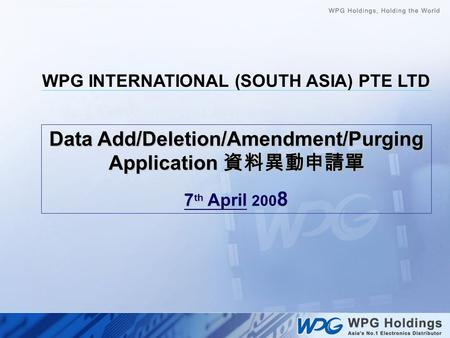Data Add/Deletion/Amendment/Purging Application 資料異動申請單 7 th April 200 8 WPG INTERNATIONAL (SOUTH ASIA) PTE LTD.