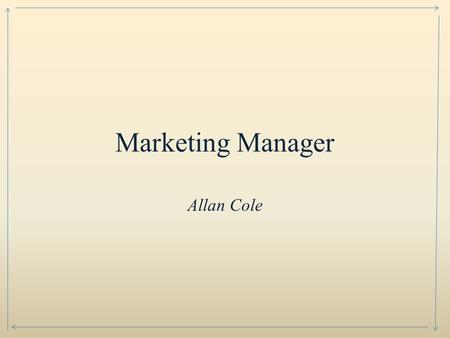 Marketing Manager Allan Cole. Marketing Manager's develop marketing plans to sell product or services. Analyze markets for products and services. Study.