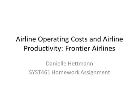 Airline Operating Costs and Airline Productivity: Frontier Airlines Danielle Hettmann SYST461 Homework Assignment.