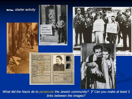  starter activity What did the Nazis do to persecute the Jewish community?  Can you make at least 3 links between the images?