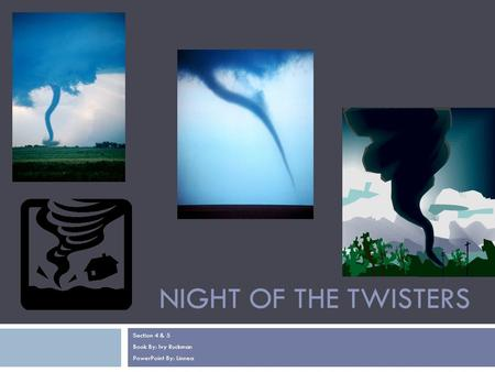 NIGHT OF THE TWISTERS Section 4 & 5 Book By: Ivy Ruckman PowerPoint By: Linnea.