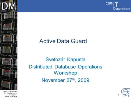 CERN IT Department CH-1211 Genève 23 Switzerland www.cern.ch/it 1 Active Data Guard Svetozár Kapusta Distributed Database Operations Workshop November.