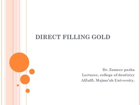 DIRECT FILLING GOLD Dr. Zameer pasha Lecturer, college of dentistry AlZulfi, Majma'ah University.