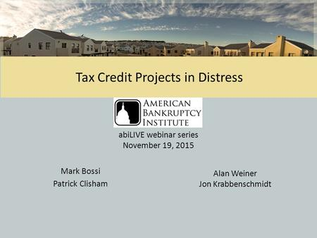 1 Tax Credit Projects in Distress Mark Bossi Patrick Clisham Alan Weiner Jon Krabbenschmidt abiLIVE webinar series November 19, 2015.
