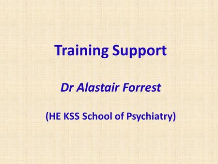 Training Support Dr Alastair Forrest (HE KSS School of Psychiatry)