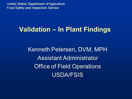 United States Department of Agriculture Food Safety and Inspection Service Validation – In Plant Findings Kenneth Petersen, DVM, MPH Assistant Administrator.