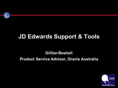 JD Edwards Support & Tools Gillian Boshell Product Service Advisor, Oracle Australia.
