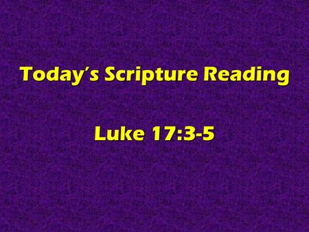 Today's Scripture Reading Luke 17:3-5. Real Christians Are FORGIVING Luke 17:3-5.