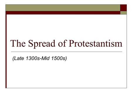 The Spread of Protestantism (Late 1300s-Mid 1500s)