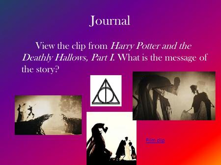 Journal View the clip from Harry Potter and the Deathly Hallows, Part I. What is the message of the story? Film clip.