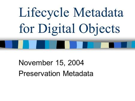 Lifecycle Metadata for Digital Objects November 15, 2004 Preservation Metadata.