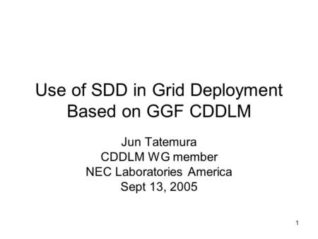 1 Use of SDD in Grid Deployment Based on GGF CDDLM Jun Tatemura CDDLM WG member NEC Laboratories America Sept 13, 2005.