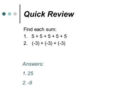 Quick Review Find each sum: 1. 5 + 5 + 5 + 5 + 5 2.(-3) + (-3) + (-3) Answers: 1.25 2.-9.
