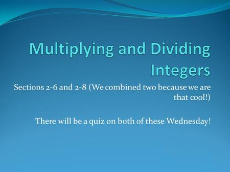 Sections 2-6 and 2-8 (We combined two because we are that cool!) There will be a quiz on both of these Wednesday!