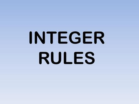 INTEGER RULES. Adding Integers Adding IntegersRule # 1: Same Signs When adding integers with same signs, you add the numbers and write the common sign.